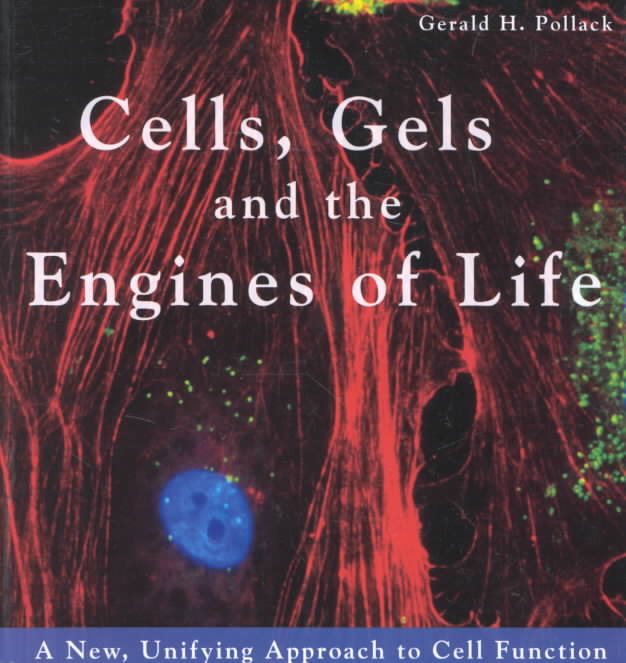 Cells, Gels and the Engines of Life By Pollack, Gerald H.